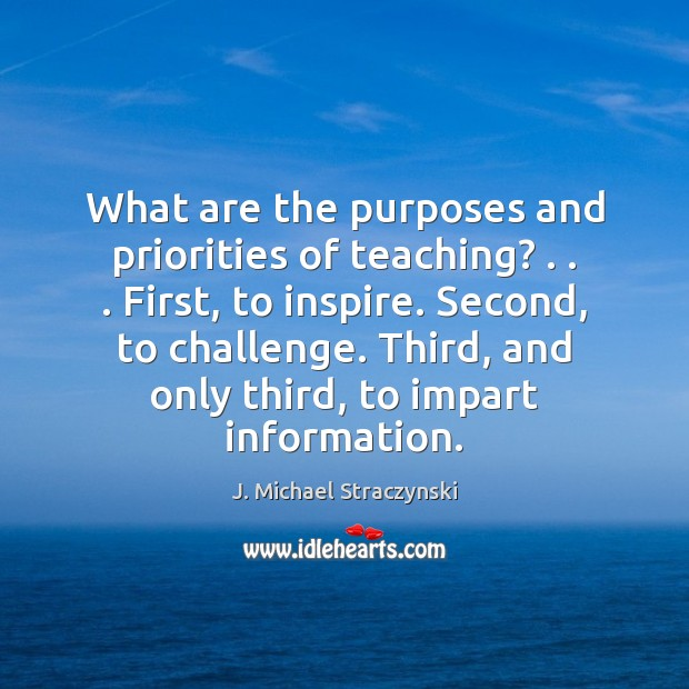 What are the purposes and priorities of teaching? . . . First, to inspire. Second, J. Michael Straczynski Picture Quote