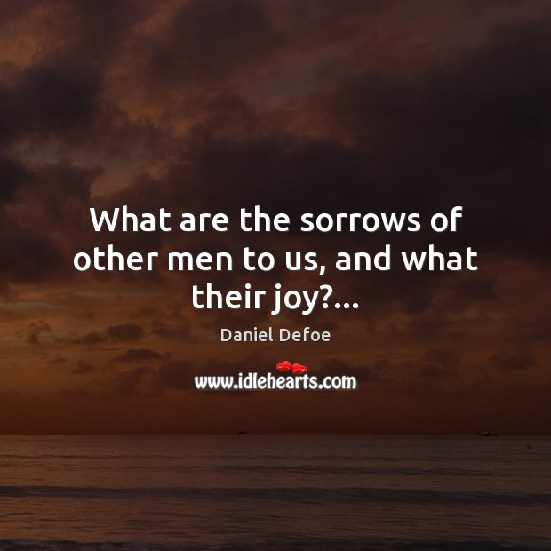 What are the sorrows of other men to us, and what their joy?… Daniel Defoe Picture Quote