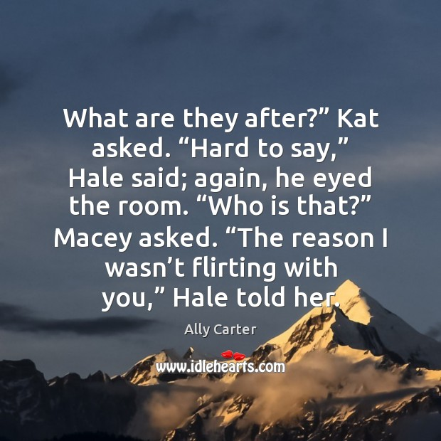"""What are they after?"""" Kat asked. """"Hard to say,"""" Hale said; again, Ally Carter Picture Quote"""