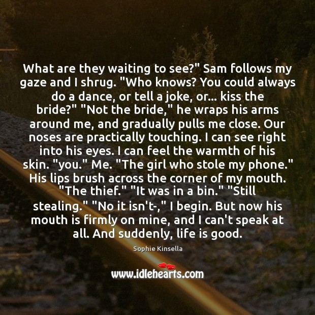 "What are they waiting to see?"" Sam follows my gaze and I Sophie Kinsella Picture Quote"