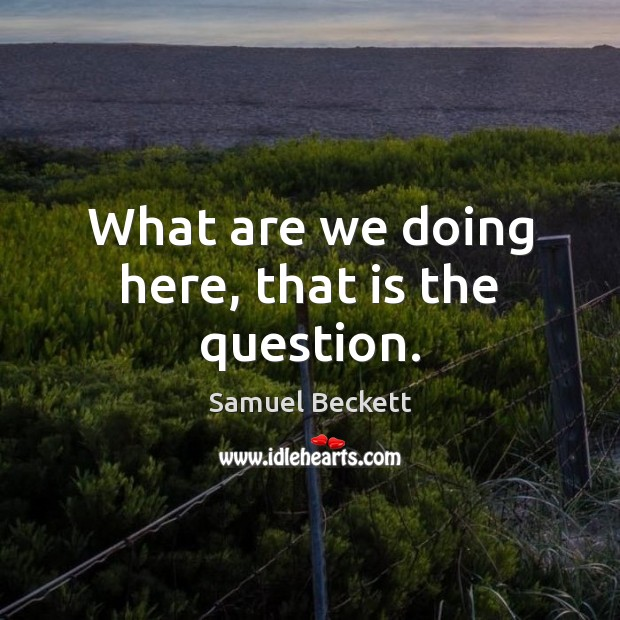 What are we doing here, that is the question. Samuel Beckett Picture Quote