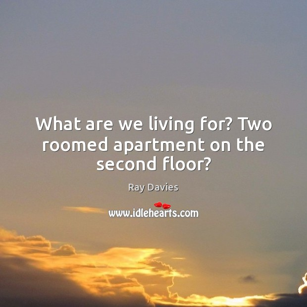 What are we living for? Two roomed apartment on the second floor? Image