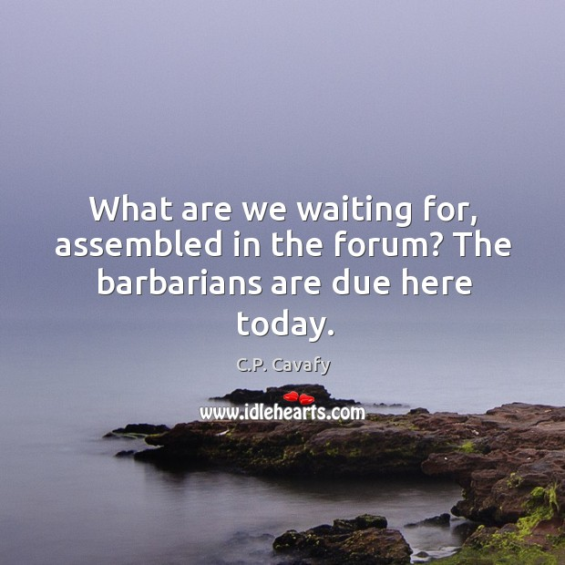 What are we waiting for, assembled in the forum? The barbarians are due here today. Image