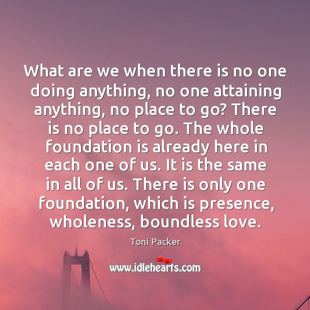 What are we when there is no one doing anything, no one Toni Packer Picture Quote