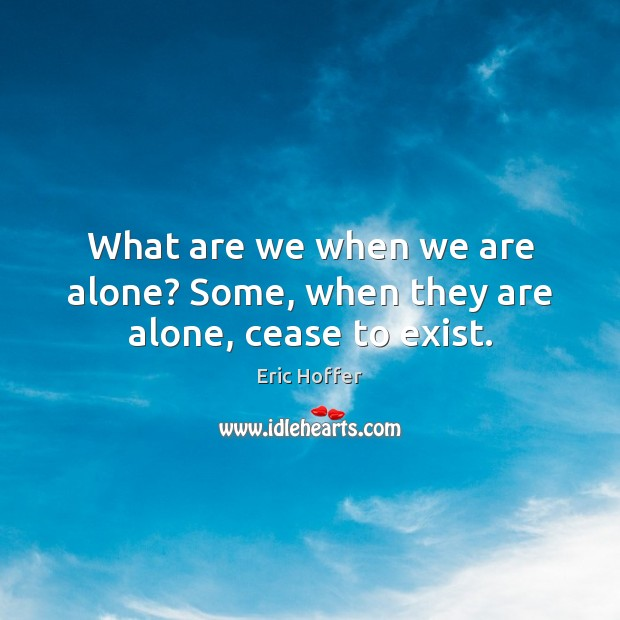 Image, What are we when we are alone? Some, when they are alone, cease to exist.