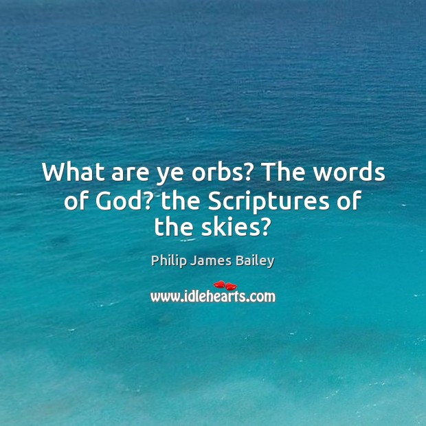 What are ye orbs? The words of God? the Scriptures of the skies? Philip James Bailey Picture Quote