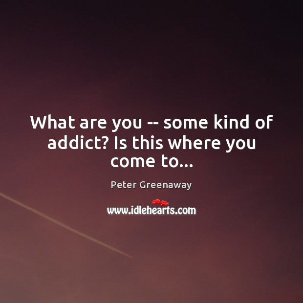 What are you — some kind of addict? Is this where you come to… Image
