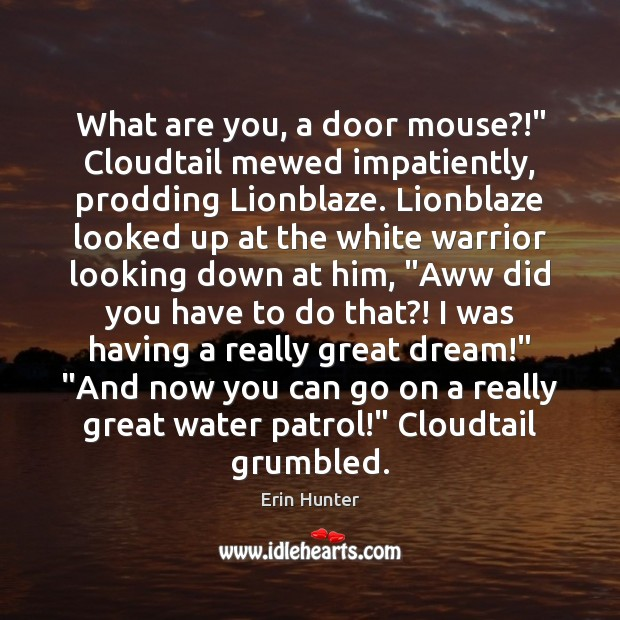 "What are you, a door mouse?!"" Cloudtail mewed impatiently, prodding Lionblaze. Lionblaze Erin Hunter Picture Quote"