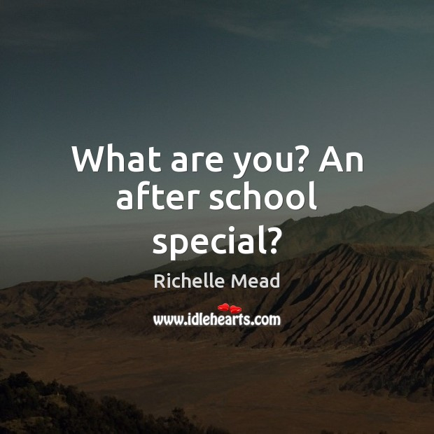 Image, What are you? An after school special?