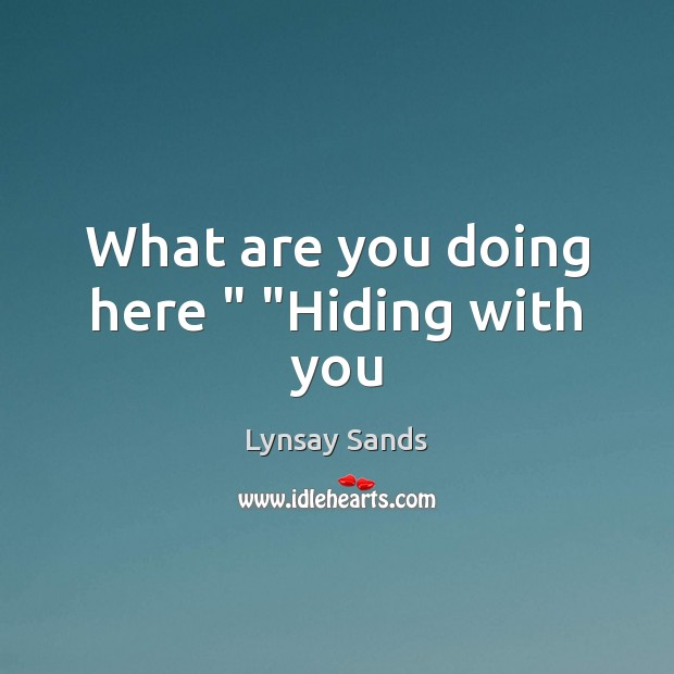 """What are you doing here """" """"Hiding with you Lynsay Sands Picture Quote"""