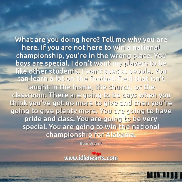 What are you doing here? Tell me why you are here. If Bear Bryant Picture Quote