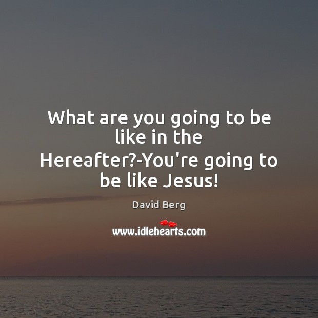 What are you going to be like in the Hereafter?-You're going to be like Jesus! Image