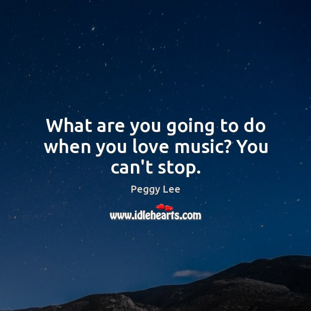 Image, What are you going to do when you love music? You can't stop.