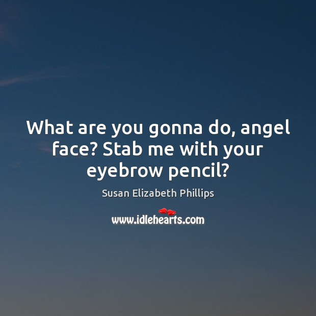 Susan Elizabeth Phillips Picture Quote image saying: What are you gonna do, angel face? Stab me with your eyebrow pencil?