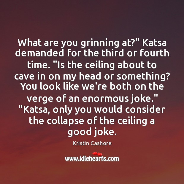 "What are you grinning at?"" Katsa demanded for the third or fourth Kristin Cashore Picture Quote"