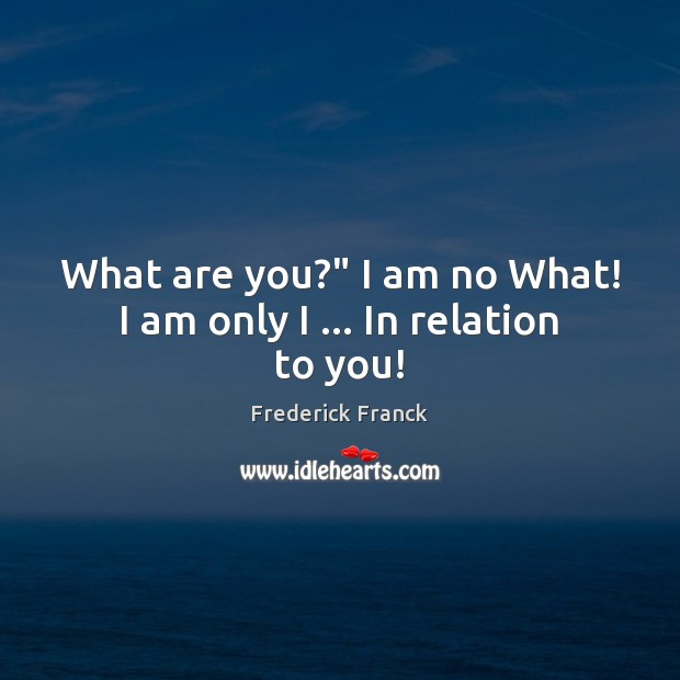 "What are you?"" I am no What! I am only I … In relation to you! Image"