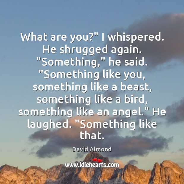 """What are you?"""" I whispered. He shrugged again. """"Something,"""" he said. """"Something David Almond Picture Quote"""