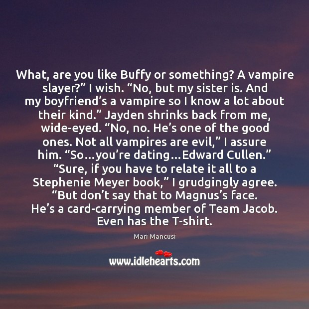 """Image, What, are you like Buffy or something? A vampire slayer?"""" I wish. """""""