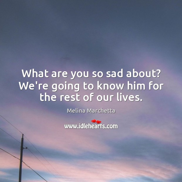 What are you so sad about? We're going to know him for the rest of our lives. Melina Marchetta Picture Quote