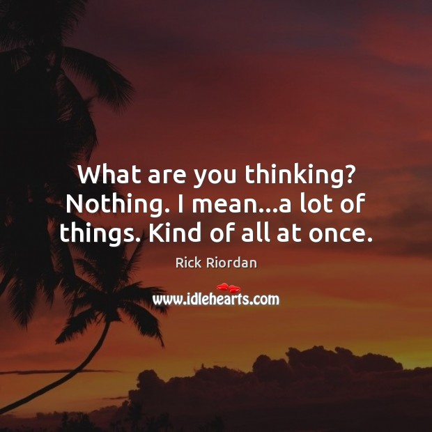 What are you thinking? Nothing. I mean…a lot of things. Kind of all at once. Rick Riordan Picture Quote