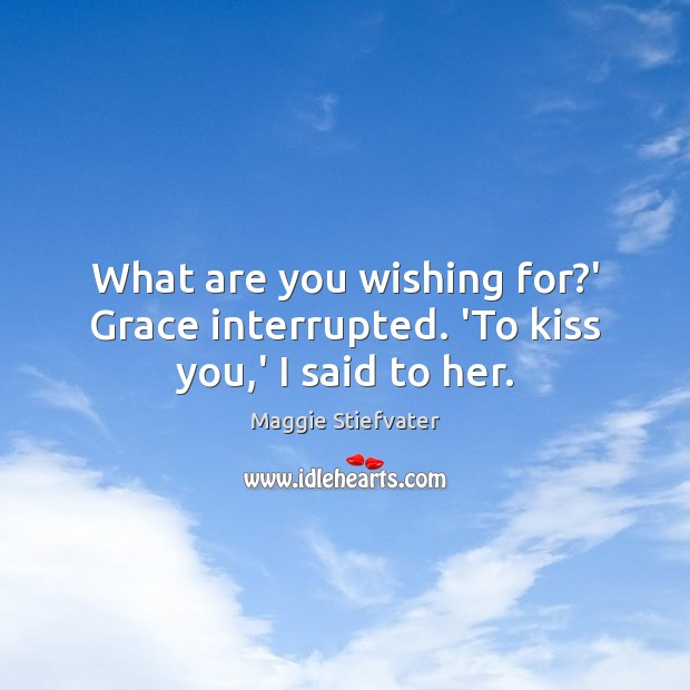 Image, What are you wishing for?' Grace interrupted. 'To kiss you,' I said to her.