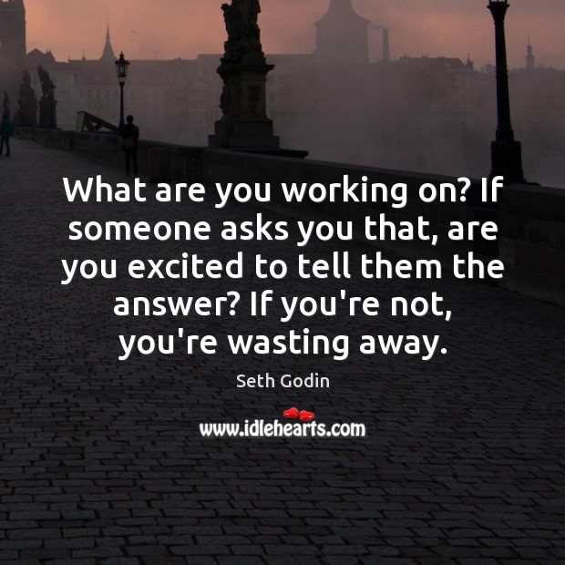 What are you working on? If someone asks you that, are you Seth Godin Picture Quote