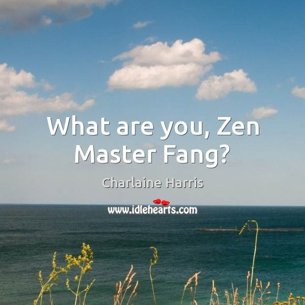 What are you, Zen Master Fang? Charlaine Harris Picture Quote