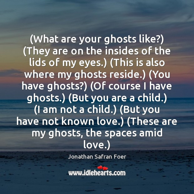 (What are your ghosts like?) (They are on the insides of the Image