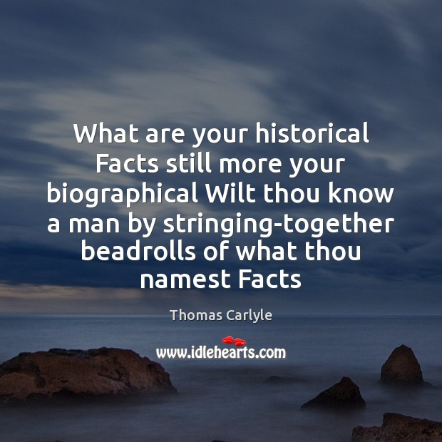 What are your historical Facts still more your biographical Wilt thou know Thomas Carlyle Picture Quote