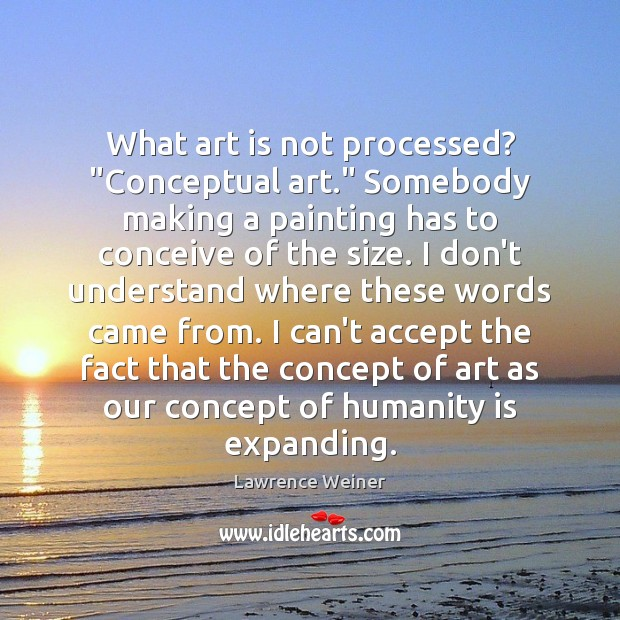 """What art is not processed? """"Conceptual art."""" Somebody making a painting has Lawrence Weiner Picture Quote"""