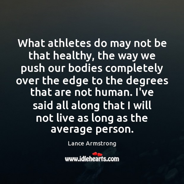 What athletes do may not be that healthy, the way we push Lance Armstrong Picture Quote