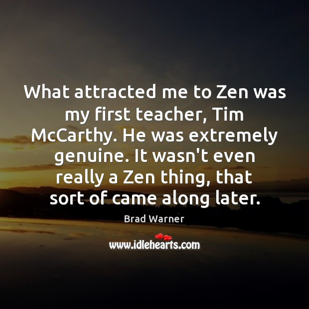 What attracted me to Zen was my first teacher, Tim McCarthy. He Brad Warner Picture Quote