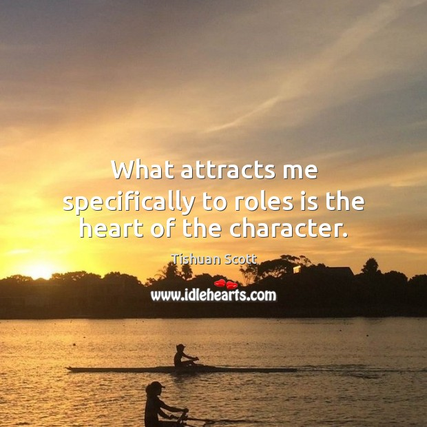 What attracts me specifically to roles is the heart of the character. Image