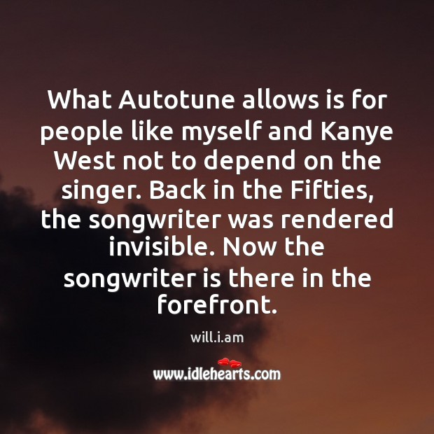 What Autotune allows is for people like myself and Kanye West not Image