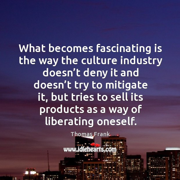 What becomes fascinating is the way the culture industry doesn't deny it and doesn't try to mitigate it Image