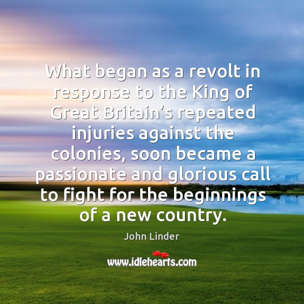 What began as a revolt in response to the king of great britain's repeated injuries against the colonies Image
