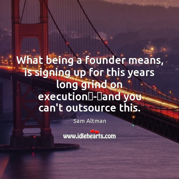What being a founder means, is signing up for this years long Sam Altman Picture Quote