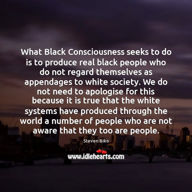 What Black Consciousness seeks to do is to produce real black people Steven Biko Picture Quote