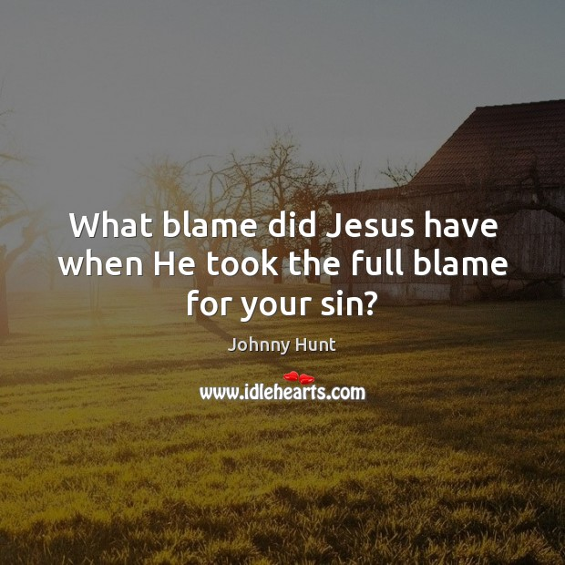 What blame did Jesus have when He took the full blame for your sin? Image
