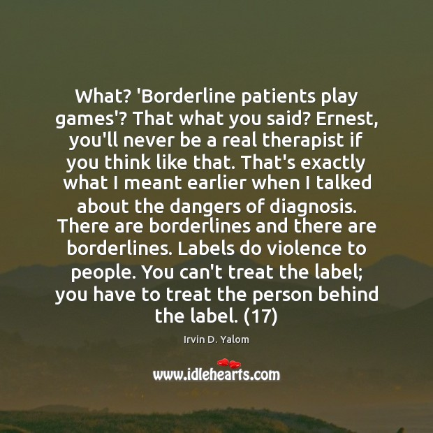 Image, What? 'Borderline patients play games'? That what you said? Ernest, you'll never