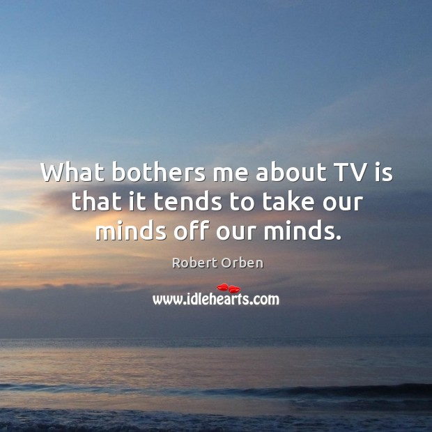 What bothers me about tv is that it tends to take our minds off our minds. Image
