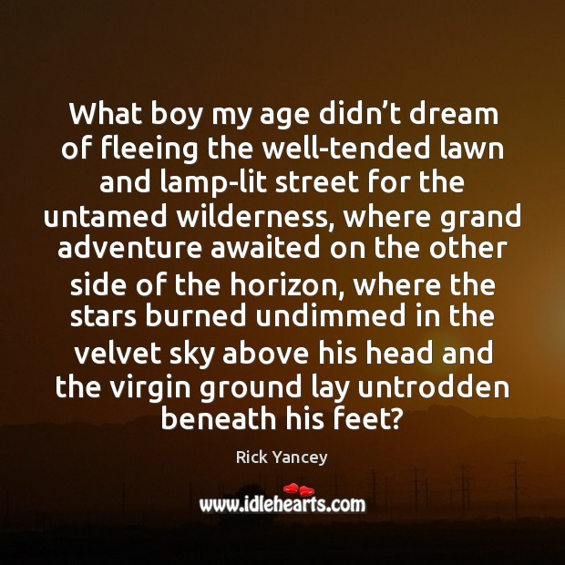 What boy my age didn't dream of fleeing the well-tended lawn Rick Yancey Picture Quote