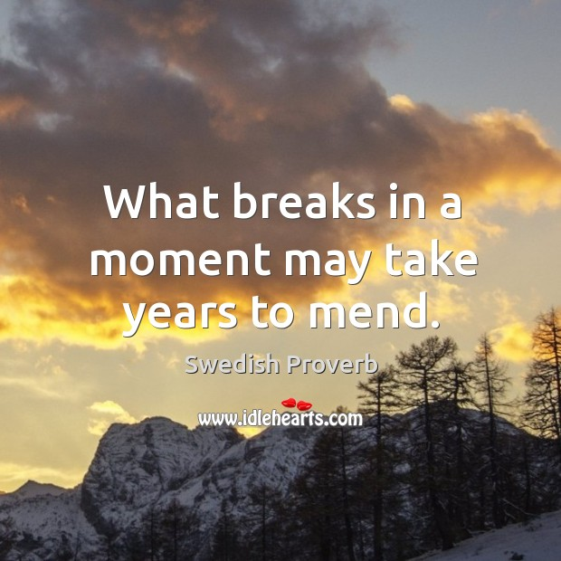 What breaks in a moment may take years to mend. Swedish Proverbs Image