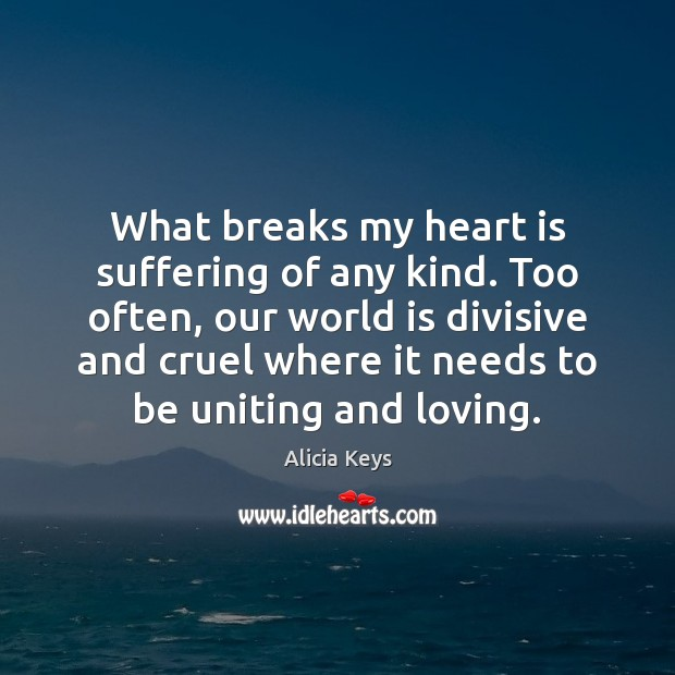 What breaks my heart is suffering of any kind. Too often, our Alicia Keys Picture Quote