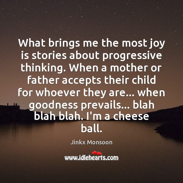What brings me the most joy is stories about progressive thinking. When Joy Quotes Image