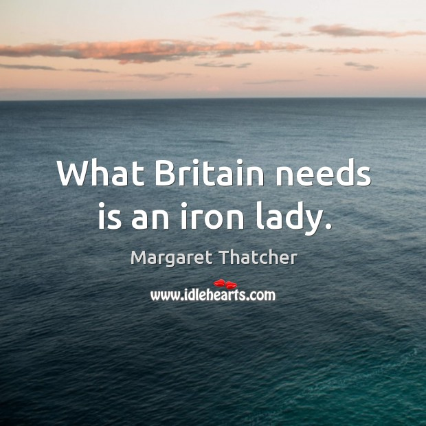 Image, What britain needs is an iron lady.