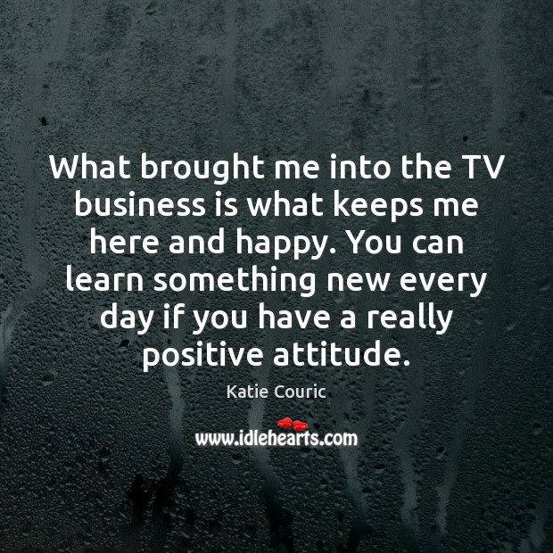 What brought me into the TV business is what keeps me here Katie Couric Picture Quote
