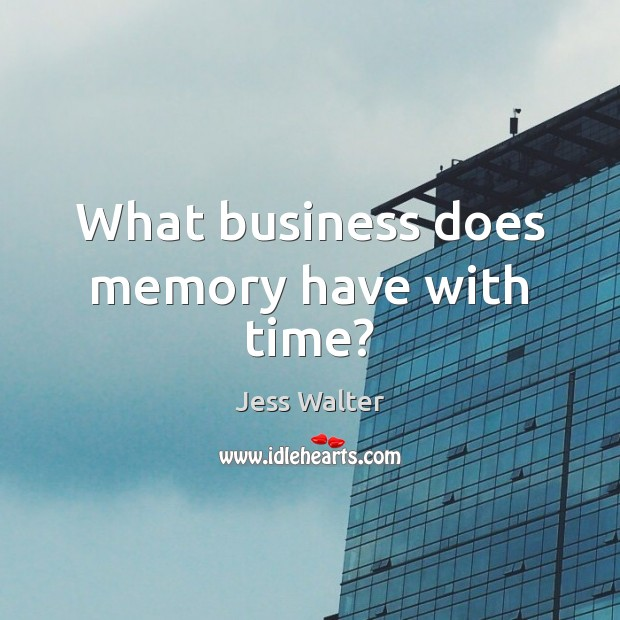 What business does memory have with time? Jess Walter Picture Quote
