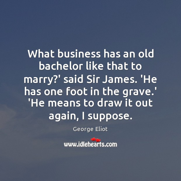 Image, What business has an old bachelor like that to marry?' said