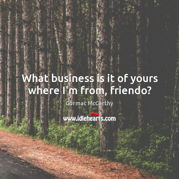 What business is it of yours where I'm from, friendo? Image